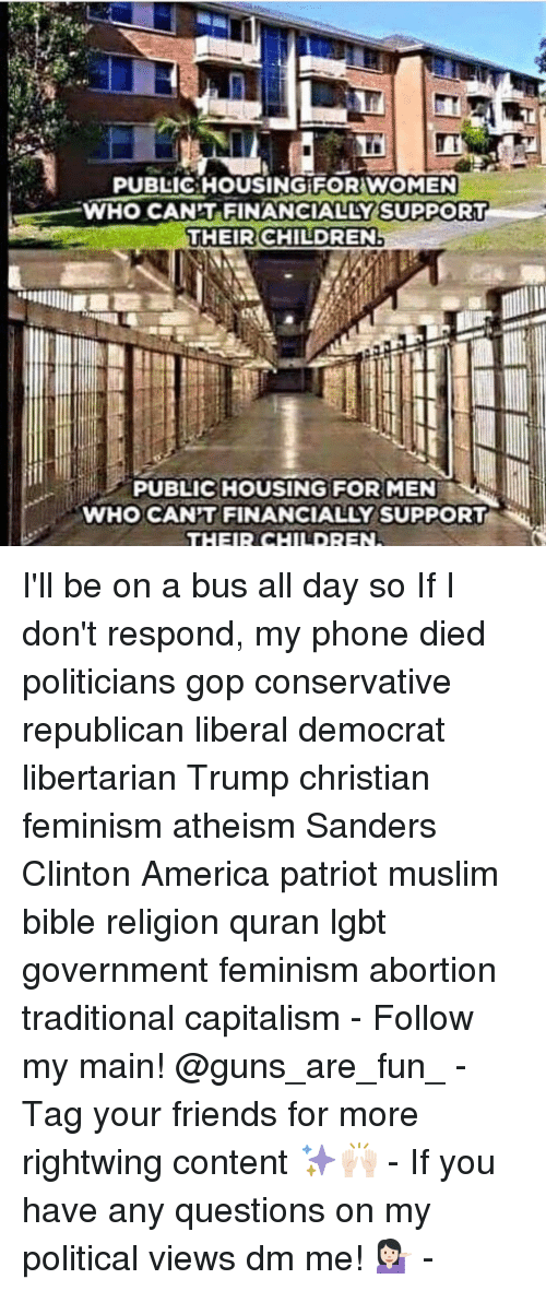 Memes, 🤖, and Sander: PUBLIC HOUSING FOR WOMEN  WHO CANT FINANCIALLY SUPPORT  THEIR CHILDREN!  PUBLIC HOUSING FOR  MEN  wHo CANT FINANCIALLY SUPPORT  THEIR CHILDREN I'll be on a bus all day so If I don't respond, my phone died politicians gop conservative republican liberal democrat libertarian Trump christian feminism atheism Sanders Clinton America patriot muslim bible religion quran lgbt government feminism abortion traditional capitalism - Follow my main! @guns_are_fun_ - Tag your friends for more rightwing content ✨🙌🏻 - If you have any questions on my political views dm me! 💁🏻 -