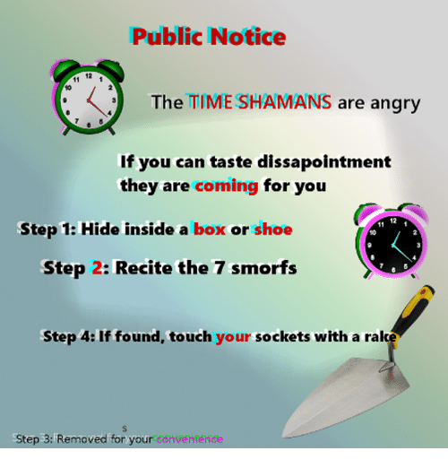 sockets: Public Notice  12  The TIME SHAMANS are angry  10  If you can taste dissapointment  they are coming for you  12  Step 1: Hide inside a box or shoe  10  Step 2: Recite the 7 smorfs  Step 4: If found, touch your sockets with a rak  Step 3: Removed for your oeheeke
