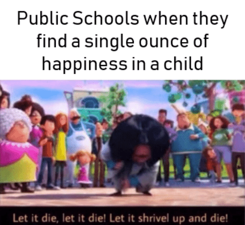 Happiness In: Public Schools when they  find a single ounce of  happiness in a child  Let it die, let it die! Let it shrivel up and die!