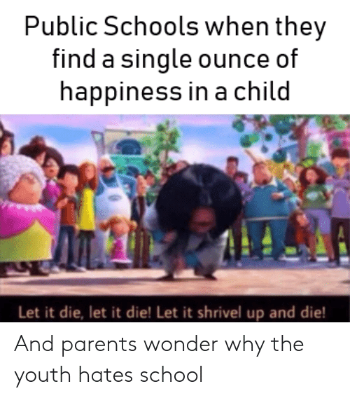 Happiness In: Public Schools when they  find a single ounce of  happiness in a child  Let it die, let it die! Let it shrivel up and die! And parents wonder why the youth hates school