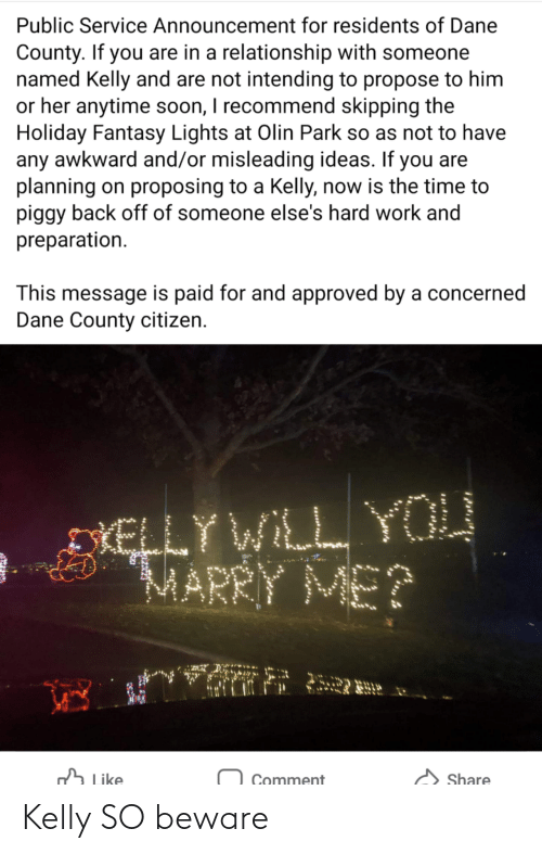 citizen: Public Service Announcement for residents of Dane  County. If you are in a relationship with someone  named Kelly and are not intending to propose to him  or her anytime soon, I recommend skipping the  Holiday Fantasy Lights at Olin Park so as not to have  any awkward and/or misleading ideas. If you are  planning on proposing to a Kelly, now is the time to  piggy back off of someone else's hard work and  preparation.  This message is paid for and approved by a concerned  Dane County citizen.  DIELLY WILL YOU  MARRY ME?  h Like  Share  Comment Kelly SO beware