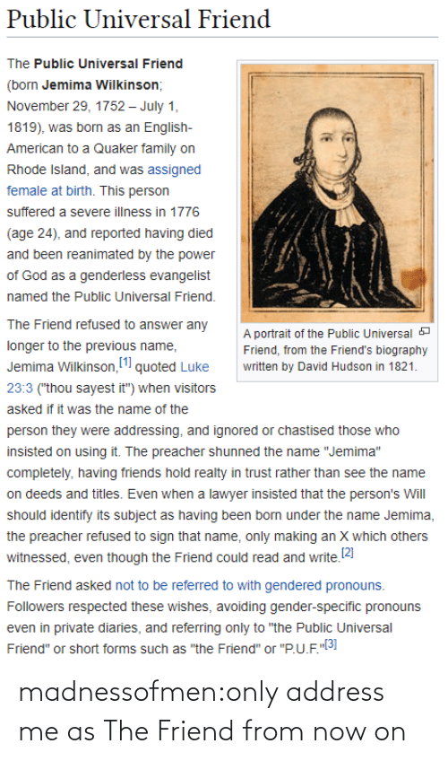 "july: Public Universal Friend  The Public Universal Friend  (born Jemima Wilkinson;  November 29, 1752 – July 1,  1819), was born as an English-  American to a Quaker family on  Rhode Island, and was assigned  female at birth. This person  suffered a severe illness in 1776  (age 24), and reported having died  and been reanimated by the power  of God as a genderless evangelist  named the Public Universal Friend.  The Friend refused to answer any  A portrait of the Public Universal a  longer to the previous name,  Friend, from the Friend's biography  Jemima Wilkinson, (1 quoted Luke  written by David Hudson in 1821.  23:3 (""thou sayest it"") when visitors  asked if it was the name of the  person they were addressing, and ignored or chastised those who  insisted on using it. The preacher shunned the name ""Jemima""  completely, having friends hold realty in trust rather than see the name  on deeds and titles. Even when a lawyer insisted that the person's Will  should identify its subject as having been born under the name Jemima,  the preacher refused to sign that name, only making an X which others  witnessed, even though the Friend could read and write.2)  The Friend asked not to be referred to with gendered pronouns.  Followers respected these wishes, avoiding gender-specific pronouns  even in private diaries, and referring only to ""the Public Universal  Friend"" or short forms such as ""the Friend"" or ""P.U.F.""3] madnessofmen:only address me as The Friend from now on"