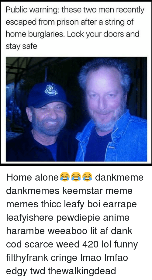 Memes, Lit AF, and 🤖: Public warning: these two men recently  escaped from prison after a string of  home burglaries. Lock your doors and  stay safe Home alone😂😂😂 dankmeme dankmemes keemstar meme memes thicc leafy boi earrape leafyishere pewdiepie anime harambe weeaboo lit af dank cod scarce weed 420 lol funny filthyfrank cringe lmao lmfao edgy twd thewalkingdead
