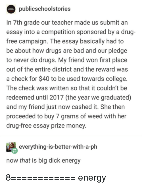 grams: publicschoolstories  In 7th grade our teacher made us submit an  essay into a competition sponsored by a drug-  free campaign. The essay basically had to  be about how drugs are bad and our pledge  to never do drugs. My friend won first place  out of the entire district and the reward was  a check for $40 to be used towards college.  The check was written so that it couldn't be  redeemed until 2017 (the year we graduated)  and my friend just now cashed it. She then  proceeded to buy 7 grams of weed with her  drug-free essay prize money  everything-is-better-with-a-ph  now that is big dick energy 8============ energy