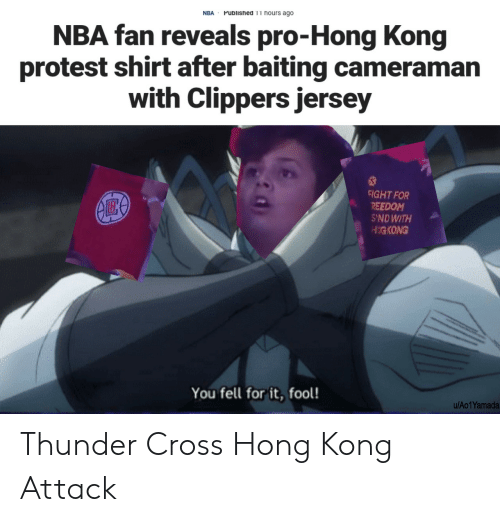 Clippers: Published 11 hours ago  NBA  NBA fan reveals pro-Hong Kong  protest shirt after baiting cameraman  with Clippers jersey  FIGHT FOR  REEDOM  S'NDWITH  HIGKONG  You fell for it, fool!  u/Ao1Yamada Thunder Cross Hong Kong Attack