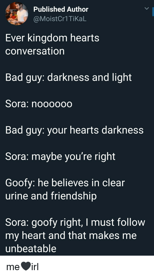 Moist: Published Author  @Moist  Cr1TikaL  Ever kingdom hearts  conversation  Bad guy: darkness and light  Sora: noooooo  Bad guy: your hearts darkness  Sora: maybe you're right  Goofy: he believes in clear  urine and friendship  Sora: goofy right, I must follow  my heart and tnat makes me  unbeatable me🖤irl