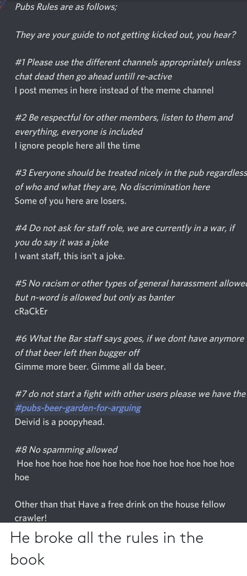 gimme more: Pubs Rules are as follows;  They are your guide to not getting kicked out, you hear?  #1 Please use the different channels appropriately unless  chat dead then go ahead untill re-active  I post memes in here instead of the meme channel  #2 Be respectful for other members, listen to them and  everything, everyone is included  T ignore people here all the time  #3 Everyone should be treated nicely in the pub regardless  of who and what they are, No discrimination here  Some of you here are losers.  #4 Do not ask for staff role, we are currently in a war, if  do say  it was a joke  you  I want staff, this isn't a joke.  #5 No racism or other types of general harassment allowe  but n-word is allowed but only as banter  cRaCkEr  #6 What the Bar staff says goes, if we dont have anymore  of that beer left then bugger off  Gimme more beer. Gimme all da beer.  #7 do not start a fight with other users please we have the  #pubs-beer-garden-for-arguing  Deivid is a poopyhead.  #8 No spamming allowed  Hoe hoe hoe hoe hoe hoe hoe hoe hoe hoe hoe hoe hoe  hoe  Other than that Have a free drink on the house fellow  crawler! He broke all the rules in the book