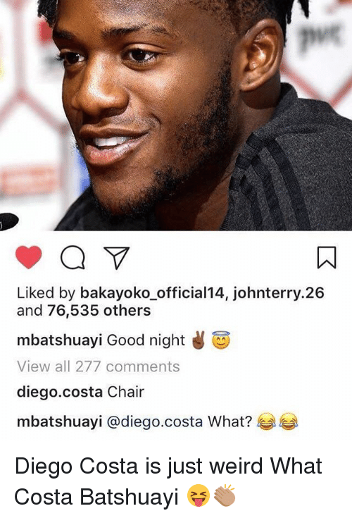 Diego Costa, Memes, and Weird: puc  Liked by bakayoko_official14, johnterry.26  and 76,535 others  mbatshuay. Good night  View all 277 comments  diego.costa Chair  mbatshuayi @diego.costa What?芋芋 Diego Costa is just weird What Costa Batshuayi 😝👏🏽