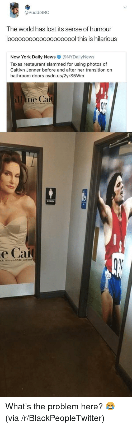Caitlyn Jenner: @PuddiSRC  The world has lost its sense of humour  loooooooooooooooooool this is hilarious  New York Daily News @NYDailyNews  Texas restaurant slammed for using photos of  Caitlyn Jenner before and after her transition on  bathroom doors nydn.us/2yrS5Wm  OMEN  е Сай <p>What&rsquo;s the problem here? 😂 (via /r/BlackPeopleTwitter)</p>