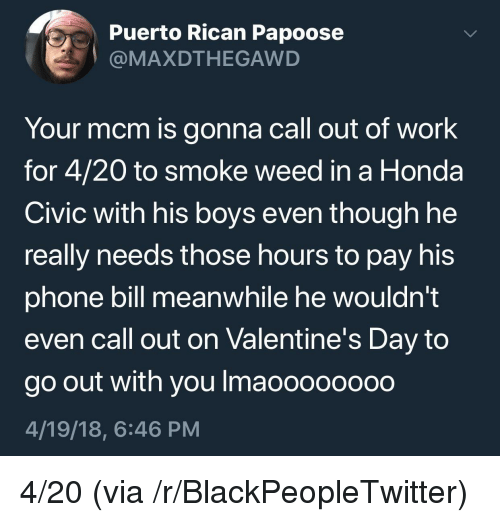 mcm: Puerto Rican Papoose  @MAXDTHEGAWD  Your mcm is gonna call out of work  for 4/20 to smoke weed in a Honda  Civic with his boys even though he  really needs those hours to pay his  phone bill meanwhile he wouldn't  even call out on Valentine's Day to  go out with you Imaoooooo0o  4/19/18, 6:46 PM <p>4/20 (via /r/BlackPeopleTwitter)</p>