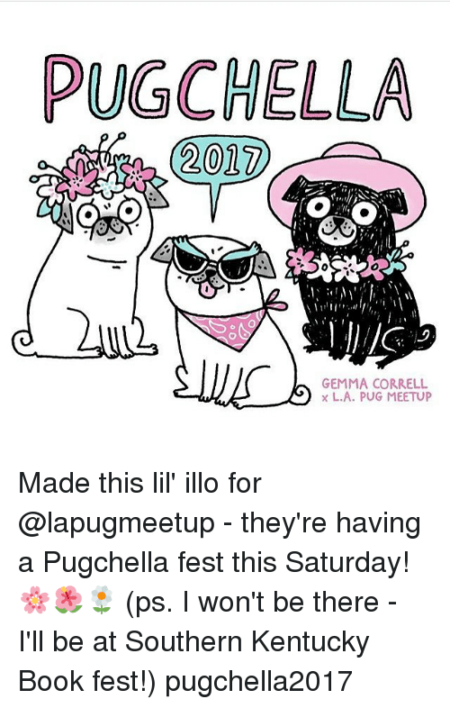 Meetup: PUGCHELLA  2017  GEMMA CORRELL  L.A. PUG MEETUP Made this lil' illo for @lapugmeetup - they're having a Pugchella fest this Saturday! 🌸🌺🌼 (ps. I won't be there - I'll be at Southern Kentucky Book fest!) pugchella2017