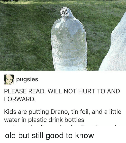 Good, Kids, and Water: pugsies  PLEASE READ. WILL NOT HURT TO AND  FORWARD.  Kids are putting Drano, tin foil, and a little  water in plastic drink bottles old but still good to know