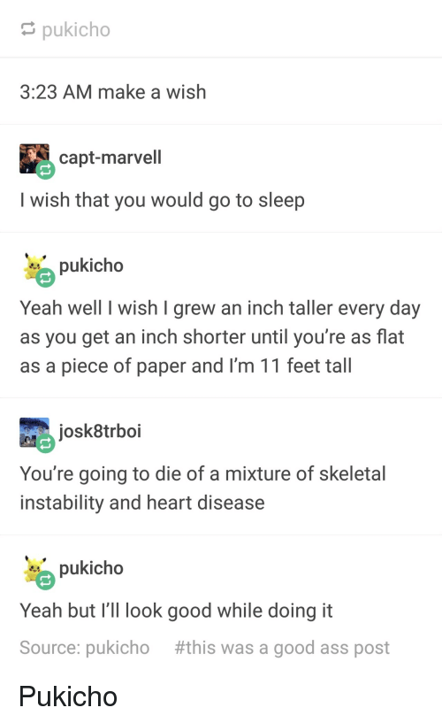 skeletal: pukicho  3:23 AM make a wish  capt-marvell  I wish that you would go to sleep  pukicho  Yeah well I wish I grew an inch taller every day  as you get an inch shorter until you're as flat  as a piece of paper and I'm 11 feet tall  josk8trboi  You're going to die of a mixture of skeletal  instability and heart disease  pukicho  Yeah but I' look good while doing it  Source: pukicho #this was a good ass post Pukicho