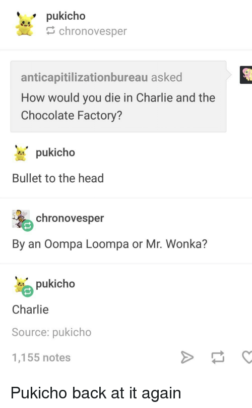 Back at It Again: pukicho  chronovesper  anticapitilizationbureau asked  How would you die in Charlie and the  Chocolate Factory?  pukicho  Bullet to the head  chronovesper  By an Oompa Loompa or Mr. Wonka?  pukicho  Charlie  Source: pukicho  1,155 notes Pukicho back at it again
