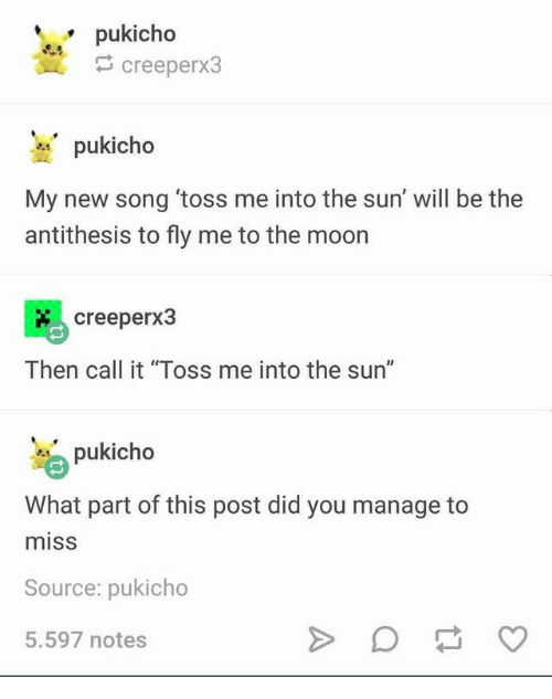 """toss: pukicho  creeperx3  pukicho  My new song 'toss me into the sun' will be the  antithesis to fly me to the moon  creeperx3  Then call it """"Toss me into the sun""""  pukicho  What part of this post did you manage  miss  Source: pukicho  5.597 notes"""