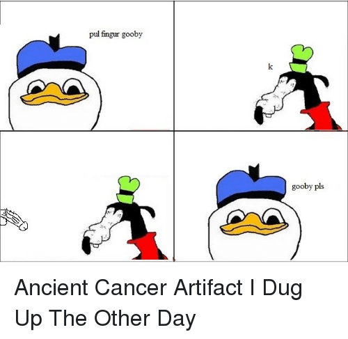 Ups, Cancer, and Dank Memes: pul fingur gooby  gooby pls Ancient Cancer Artifact I Dug Up The Other Day