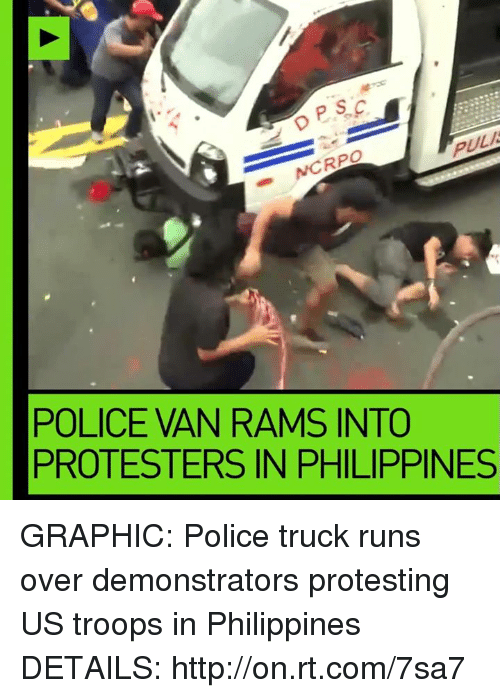 rpo: PULA  RPO  POLICE IAN RAMS INTO  PROTESTERS IN PHILIPPINES GRAPHIC: Police truck runs over demonstrators protesting US troops in Philippines  DETAILS: http://on.rt.com/7sa7
