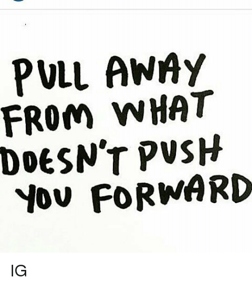 Memes, 🤖, and You: PULL ANAy  FROM WHAT  DoeSN'T PVSH  YOu FORWARD IG