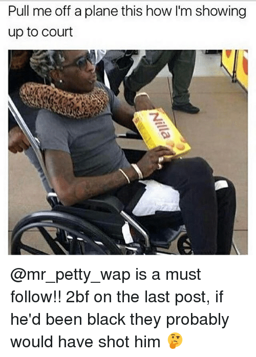 Memes, Petty, and Black: Pull me off a plane this how I'm showing  up to court @mr_petty_wap is a must follow!! 2bf on the last post, if he'd been black they probably would have shot him 🤔