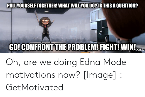 Edna Mode Meme: PULL YOURSELF TOGETHER! WHAT WILL YOU DOP IS THIS A QUESTION?  GO! CONFRONT THE PROBLEM!FIGHT! WIN! Oh, are we doing Edna Mode motivations now? [Image] : GetMotivated