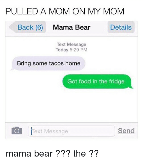 mama bear: PULLED A MOM ON MY MOM  Back (6)  Mama Bear  Details  Text Message  Today 5:29 PM  Bring some tacos home  Got food in the fridge  O Text Message  Send mama bear ??? the ??