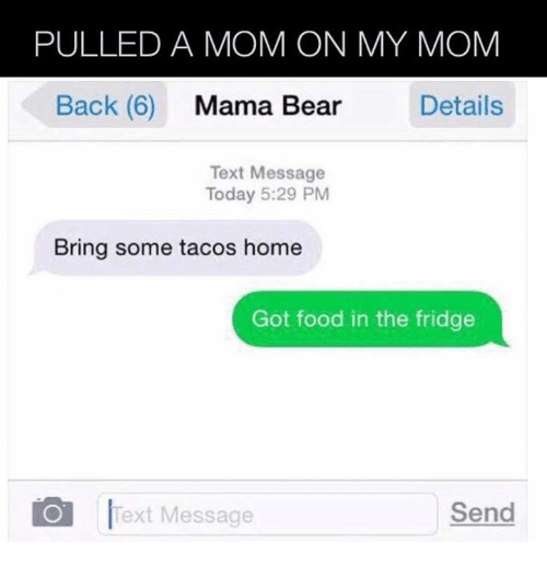 mama bear: PULLED A MOM ON MY MOM  Back (6)  Mama Bear  Details  Text Message  Today 5:29 PM  Bring some tacos home  Got food in the fridge  Send  O Text Message