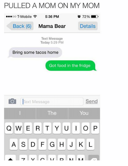 mama bear: PULLED A MOM ON MY MOM  OO  Mobile  5:36 PM  Back (6)  Mama Bear  Details  Text Message  Today 5:29 PM  Bring some tacos home  Got food in the fridge  O Text Message  Send  The  You  Q W E R T Y U I O P  A S D F G H J K L