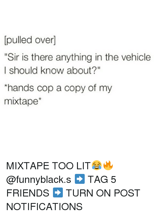 "Friends, Lit, and Mixtapes: pulled over]  ""Sir is there anything in the vehicle  I should know about?""  *hands cop a copy of my  mixtape MIXTAPE TOO LIT😂🔥 @funnyblack.s ➡️ TAG 5 FRIENDS ➡️ TURN ON POST NOTIFICATIONS"