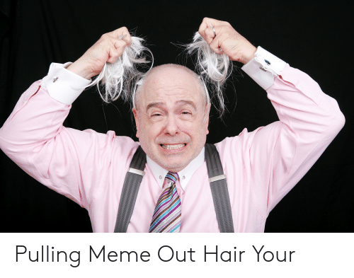 Pulling Hair Out Meme: Pulling Meme Out Hair Your