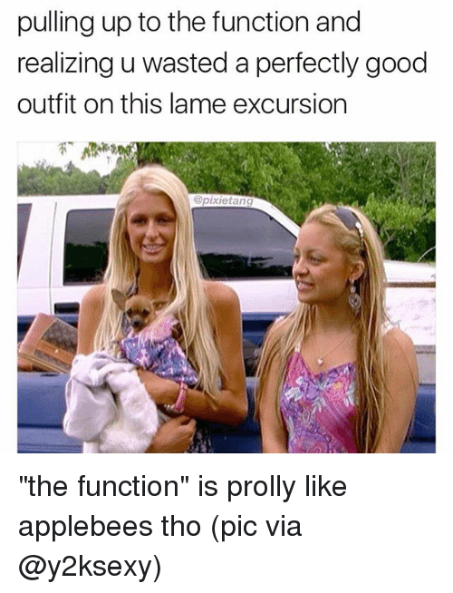 "Memes, Applebee's, and Good: pulling up to the function and  realizing u wasted a perfectly good  outfit on this lame excursion  @pixietang ""the function"" is prolly like applebees tho (pic via @y2ksexy)"