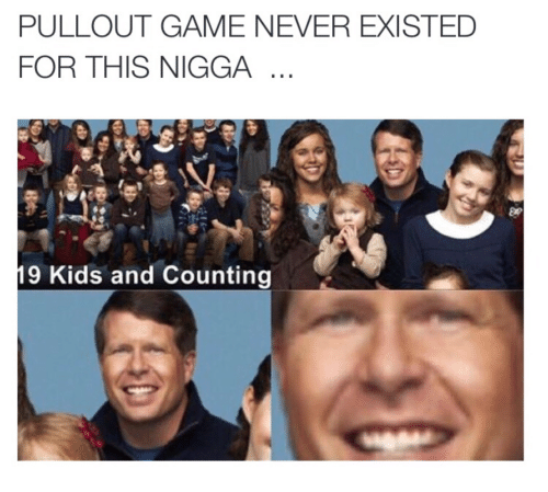 Pullout game: PULLOUT GAME NEVER EXISTED  FOR THIS NIGGA  9 Kids and Counting