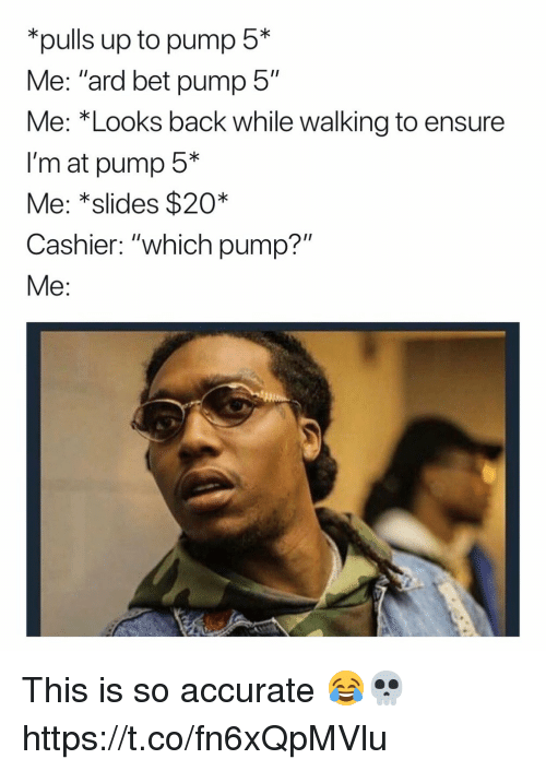 """Funny, Ensure, and Back: pulls up to pump 5*  Me: """"ard bet pump 5""""  Me: *Looks back while walking to ensure  I'm at pump 5*  Me: *slides $20*  Cashier: """"which pump?""""  Me This is so accurate 😂💀 https://t.co/fn6xQpMVlu"""
