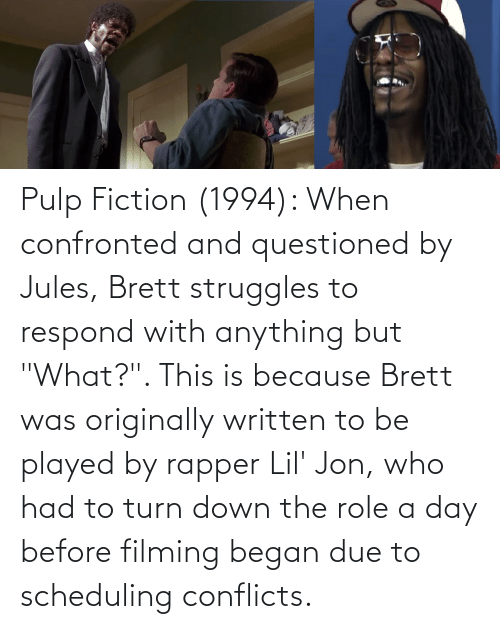 """Lil Jon: Pulp Fiction (1994): When confronted and questioned by Jules, Brett struggles to respond with anything but """"What?"""". This is because Brett was originally written to be played by rapper Lil' Jon, who had to turn down the role a day before filming began due to scheduling conflicts."""