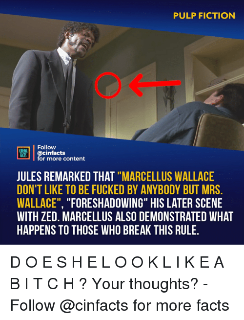 "Facts, Memes, and Pulp Fiction: PULP FICTION  Follow  CINEMA  FAİTS. | @cinfacts  for more content  JULES REMARKED THAT ""MARCELLUS WALLACE  DON'T LIKE TO BE FUCKED BY ANYBODY BUT MRS  WALLACE"", ""FORESHADOWING"" HIS LATER SCENE  WITH ZED. MARCELLUS ALSO DEMONSTRATED WHAT  HAPPENS TO THOSE WHO BREAK THIS RULE D O E S H E L O O K L I K E A B I T C H ? Your thoughts?⠀ -⠀⠀ Follow @cinfacts for more facts"