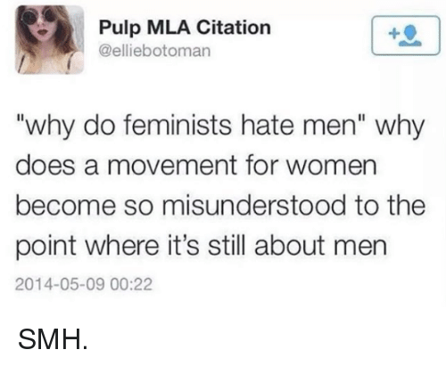 """Memes, Smh, and 🤖: Pulp MLA Citation  botoman  """"why do feminists hate men"""" why  does a movement for women  become so misunderstood to the  point where it's still about men  2014-05-09 00:22 SMH."""