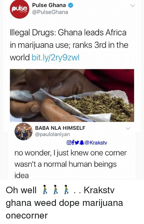 Africa, Dope, and Drugs: pulse  Pulse Ghana  @PulseGhana  llegal Drugs: Ghana leads Africa  in marijuana use; ranks 3rd in the  world bit.ly/2ry9zwl  BABA NLA HIMSELF  @paulolaniyan  Ofy. @ Krakstv  no wonder, I just knew one corner  wasn't a normal human beings  idea Oh well 🚶🏿🚶🏿🚶🏿 . . Krakstv ghana weed dope marijuana onecorner