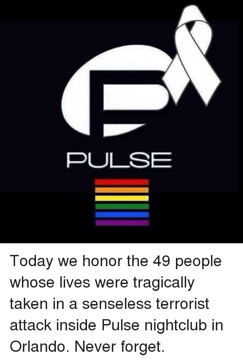 senseless: PULSE Today we honor the 49 people whose lives were tragically taken in a senseless terrorist attack inside Pulse nightclub in Orlando. Never forget.