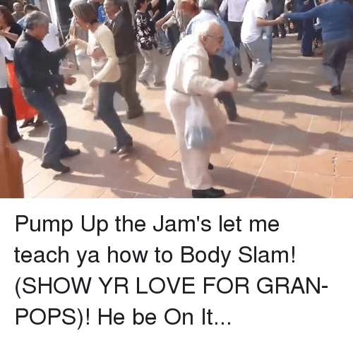 Memes, Teaching, and 🤖: Pump Up the Jam's let me teach ya how to Body Slam! (SHOW YR LOVE FOR GRAN-POPS)! He be On It...