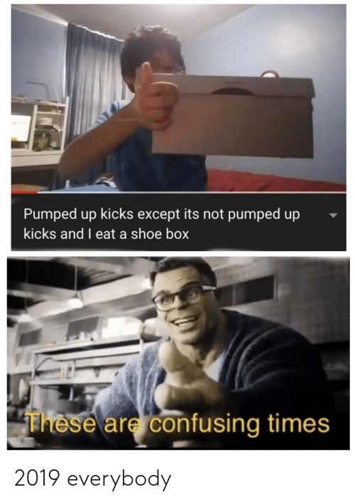 pumped: Pumped up kicks except its not pumped up  kicks and I eat a shoe box  These are confusing times 2019 everybody
