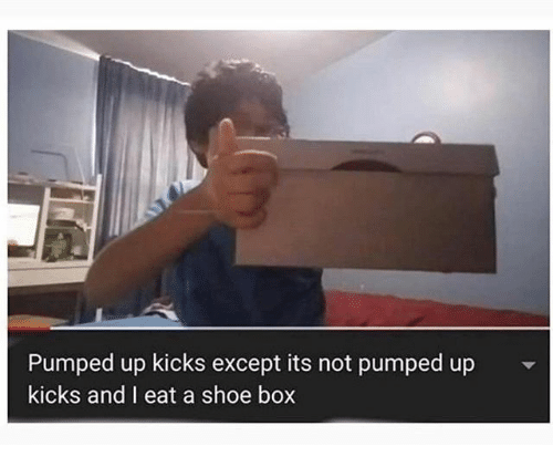 shoe: Pumped up kicks except its not pumped up  kicks and I eat a shoe box