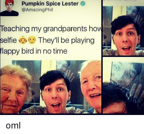 Grandparent: Pumpkin Spice Lester  Amazing Phil  Teaching my grandparents how  elfie  They'll be playing  flappy bird in no time oml