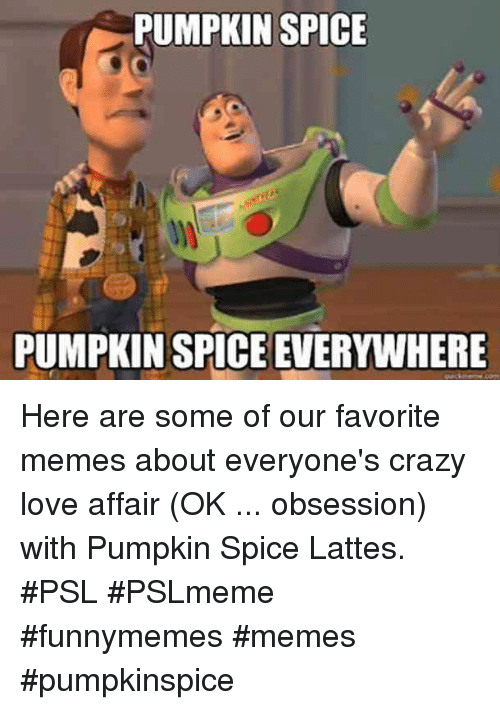 affair: PUMPKIN SPICE  PUMPKIN SPICE EVERYWHERE Here are some of our favorite memes about everyone's crazy love affair (OK ... obsession) with Pumpkin Spice Lattes. #PSL #PSLmeme #funnymemes #memes #pumpkinspice