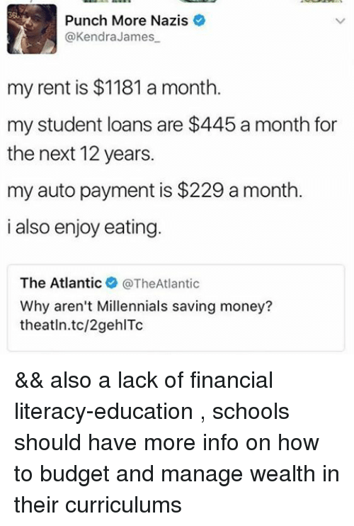 kendra: Punch More Nazis  @Kendra James  my rent is $1181 a month.  my student loans are $445 a month for  the next 12 years.  my auto payment is $229 a month.  i also enjoy eating  The Atlantic  @The Atlantic  Why aren't Millennials saving money?  theatln.tc/2gehlTc && also a lack of financial literacy-education , schools should have more info on how to budget and manage wealth in their curriculums