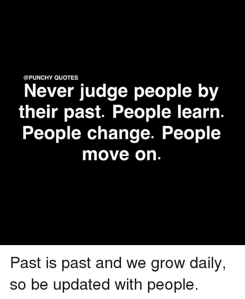 Memes, Quotes, and Change: @PUNCHY QUOTES  Never judge people by  their past. People learn  People change. People  move on Past is past and we grow daily, so be updated with people.