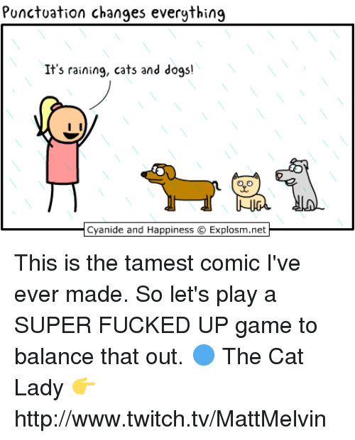 rain cat: Punctuation changes everything  It's raining, cats and dogs!  Cyanide and Happiness O Explosm.net This is the tamest comic I've ever made. So let's play a SUPER FUCKED UP game to balance that out.  🔵 The Cat Lady 👉 http://www.twitch.tv/MattMelvin