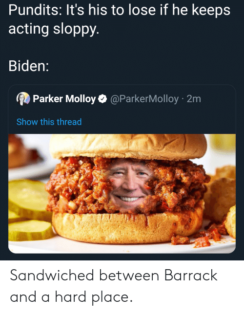 pundits: Pundits: It's his to lose if he keeps  acting sloppy.  Biden:  Parker MolloyO @ParkerMolloy 2m  Show this thread Sandwiched between Barrack and a hard place.