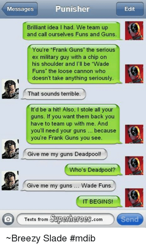 """Texts From Superheros: Punisher  Messages  Edit  Brilliant idea I had. We team up  and call ourselves Funs and Guns.  You're """"Frank Guns"""" the serious  ex military guy with a chip on  his shoulder and I'll be """"Wade  Funs"""" the loose cannon who  doesn't take anything seriously.  That sounds terrible.  It'd be a hit! Also, I stole all your  guns. If you want them back you  have to team up with me. And  you'll need your guns because  you're Frank Guns you see.  Give me my guns Deadpool!  Who's Deadpool?  Give me my guns  Wade Funs.  IT BEGINS!  Texts from  Superheroes  com  Send ~Breezy Slade #mdib"""