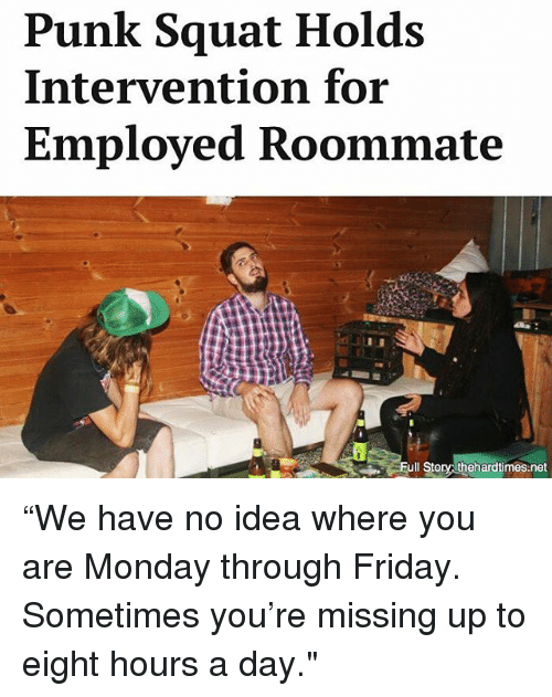 """Friday, Memes, and Roommate: Punk Squat Holds  Intervention for  Employed Roommate  Full Story  thehardtimes net """"We have no idea where you are Monday through Friday. Sometimes you're missing up to eight hours a day."""""""