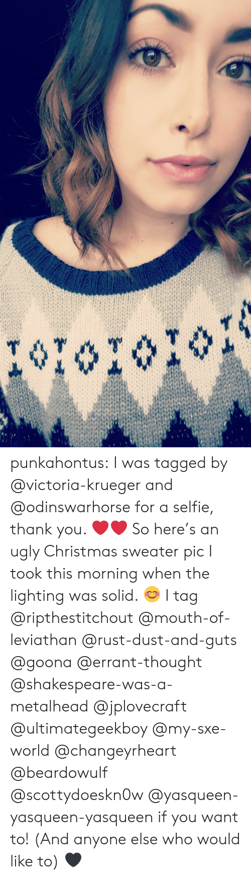 Leviathan: punkahontus:  I was tagged by @victoria-krueger and @odinswarhorse for a selfie, thank you. ❤❤  So here's an ugly Christmas sweater pic I took this morning when the lighting was solid. 😊  I tag @ripthestitchout @mouth-of-leviathan @rust-dust-and-guts @goona @errant-thought @shakespeare-was-a-metalhead @jplovecraft @ultimategeekboy @my-sxe-world @changeyrheart @beardowulf @scottydoeskn0w @yasqueen-yasqueen-yasqueen if you want to! (And anyone else who would like to) 🖤