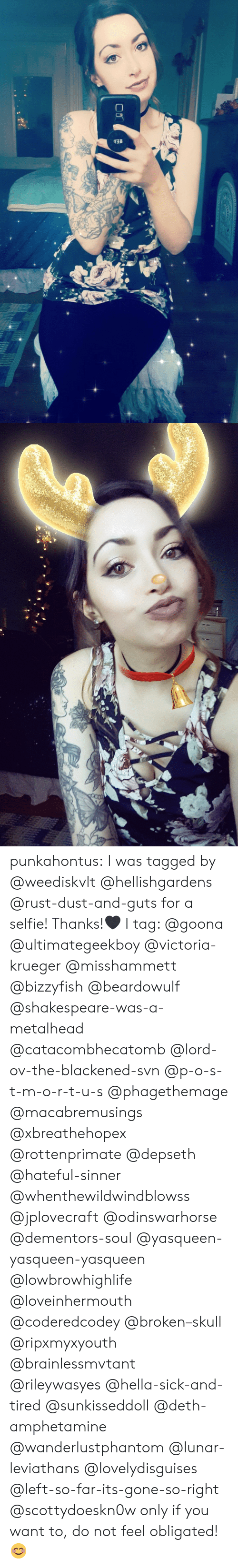metalhead: punkahontus:  I was tagged by @weediskvlt @hellishgardens @rust-dust-and-guts for a selfie! Thanks!🖤  I tag: @goona @ultimategeekboy @victoria-krueger @misshammett @bizzyfish @beardowulf @shakespeare-was-a-metalhead @catacombhecatomb @lord-ov-the-blackened-svn @p-o-s-t-m-o-r-t-u-s @phagethemage @macabremusings @xbreathehopex @rottenprimate @depseth @hateful-sinner @whenthewildwindblowss @jplovecraft @odinswarhorse @dementors-soul @yasqueen-yasqueen-yasqueen @lowbrowhighlife @loveinhermouth @coderedcodey @broken–skull @ripxmyxyouth @brainlessmvtant @rileywasyes @hella-sick-and-tired @sunkisseddoll @deth-amphetamine @wanderlustphantom @lunar-leviathans @lovelydisguises @left-so-far-its-gone-so-right @scottydoeskn0w only if you want to, do not feel obligated! 😊